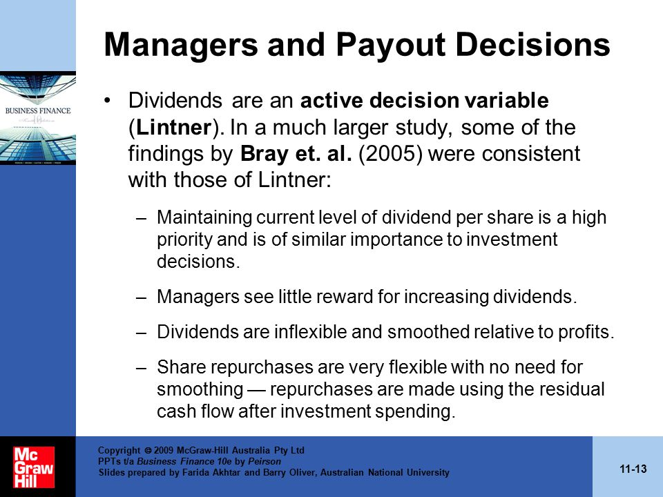 11-13 Copyright  2009 McGraw-Hill Australia Pty Ltd PPTs t/a Business Finance 10e by Peirson Slides prepared by Farida Akhtar and Barry Oliver, Australian National University Managers and Payout Decisions Dividends are an active decision variable (Lintner).
