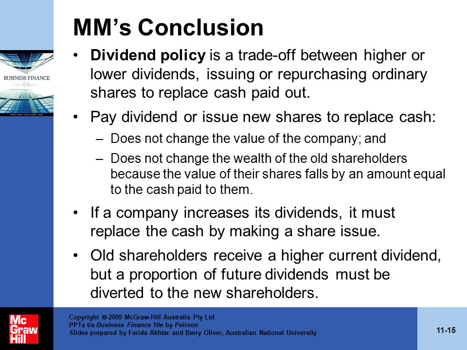 11-15 Copyright  2009 McGraw-Hill Australia Pty Ltd PPTs t/a Business Finance 10e by Peirson Slides prepared by Farida Akhtar and Barry Oliver, Australian National University MM's Conclusion Dividend policy is a trade-off between higher or lower dividends, issuing or repurchasing ordinary shares to replace cash paid out.