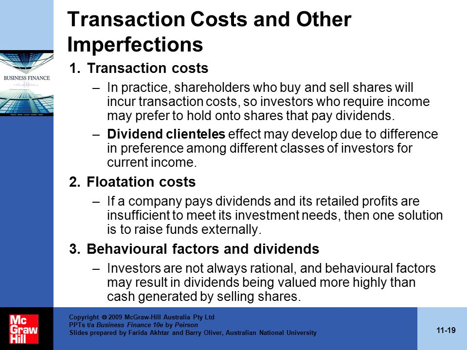 11-19 Copyright  2009 McGraw-Hill Australia Pty Ltd PPTs t/a Business Finance 10e by Peirson Slides prepared by Farida Akhtar and Barry Oliver, Australian National University Transaction Costs and Other Imperfections 1.Transaction costs –In practice, shareholders who buy and sell shares will incur transaction costs, so investors who require income may prefer to hold onto shares that pay dividends.