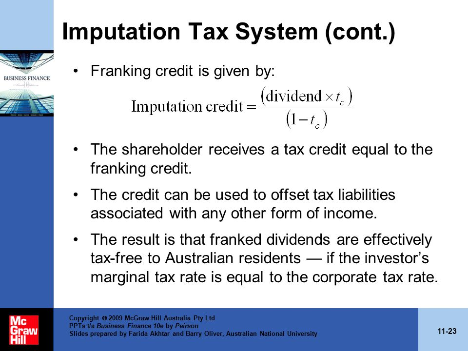 11-23 Copyright  2009 McGraw-Hill Australia Pty Ltd PPTs t/a Business Finance 10e by Peirson Slides prepared by Farida Akhtar and Barry Oliver, Australian National University Imputation Tax System (cont.) Franking credit is given by: The shareholder receives a tax credit equal to the franking credit.