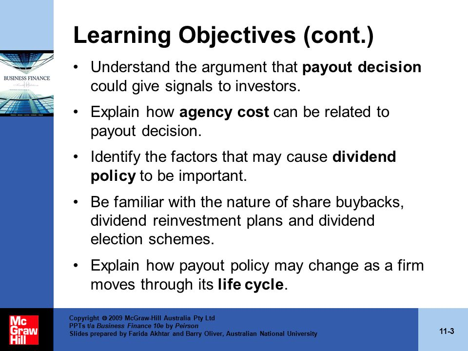 11-14 Copyright  2009 McGraw-Hill Australia Pty Ltd PPTs t/a Business Finance 10e by Peirson Slides prepared by Farida Akhtar and Barry Oliver, Australian National University Irrelevance Theory — Modigliani and Miller (1961) Value of firm is determined solely by the earning power of the firm's assets and the manner in which the earnings stream is split between dividends; and retained earnings does not affect shareholders' wealth.