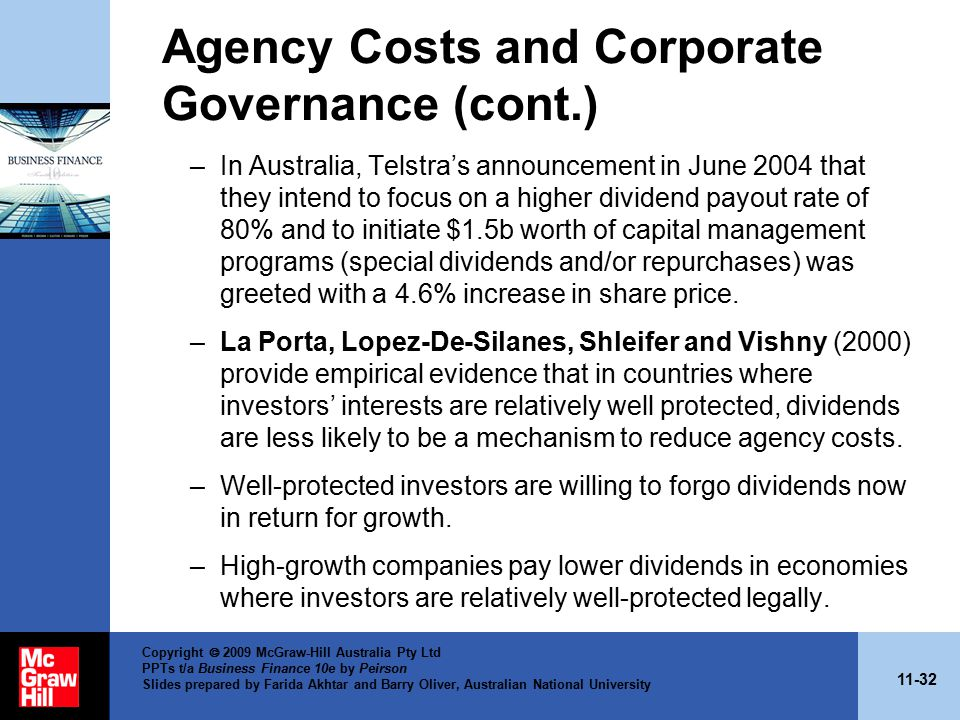 11-32 Copyright  2009 McGraw-Hill Australia Pty Ltd PPTs t/a Business Finance 10e by Peirson Slides prepared by Farida Akhtar and Barry Oliver, Australian National University Agency Costs and Corporate Governance (cont.) –In Australia, Telstra's announcement in June 2004 that they intend to focus on a higher dividend payout rate of 80% and to initiate $1.5b worth of capital management programs (special dividends and/or repurchases) was greeted with a 4.6% increase in share price.