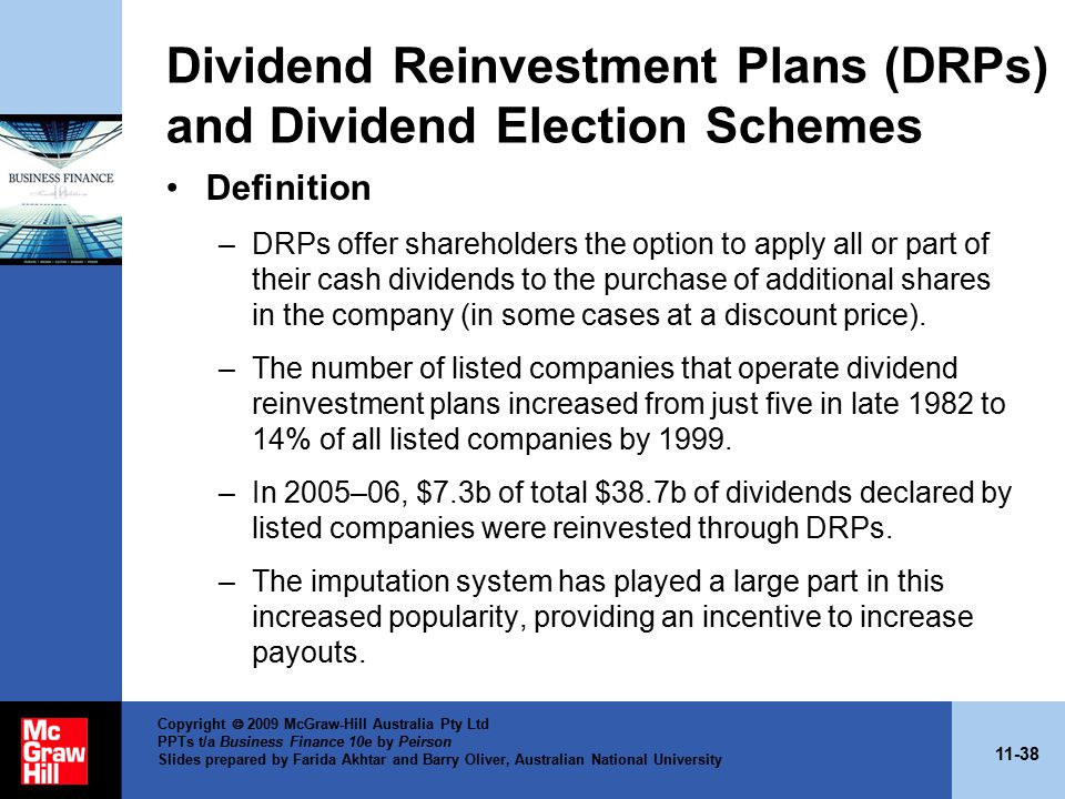 11-38 Copyright  2009 McGraw-Hill Australia Pty Ltd PPTs t/a Business Finance 10e by Peirson Slides prepared by Farida Akhtar and Barry Oliver, Australian National University Dividend Reinvestment Plans (DRPs) and Dividend Election Schemes Definition –DRPs offer shareholders the option to apply all or part of their cash dividends to the purchase of additional shares in the company (in some cases at a discount price).