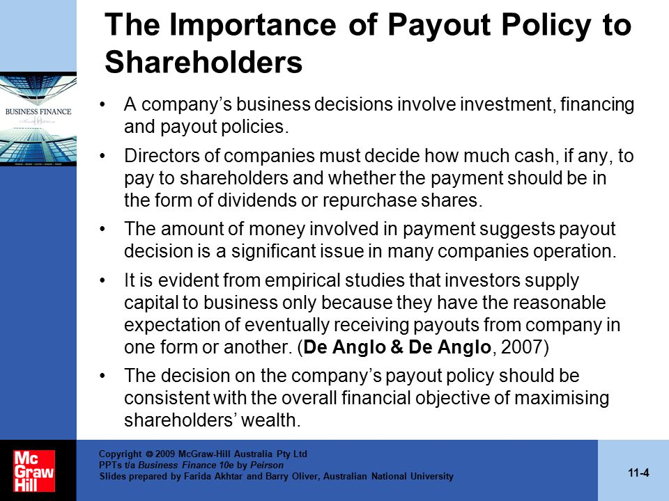 11-4 Copyright  2009 McGraw-Hill Australia Pty Ltd PPTs t/a Business Finance 10e by Peirson Slides prepared by Farida Akhtar and Barry Oliver, Australian National University The Importance of Payout Policy to Shareholders A company's business decisions involve investment, financing and payout policies.