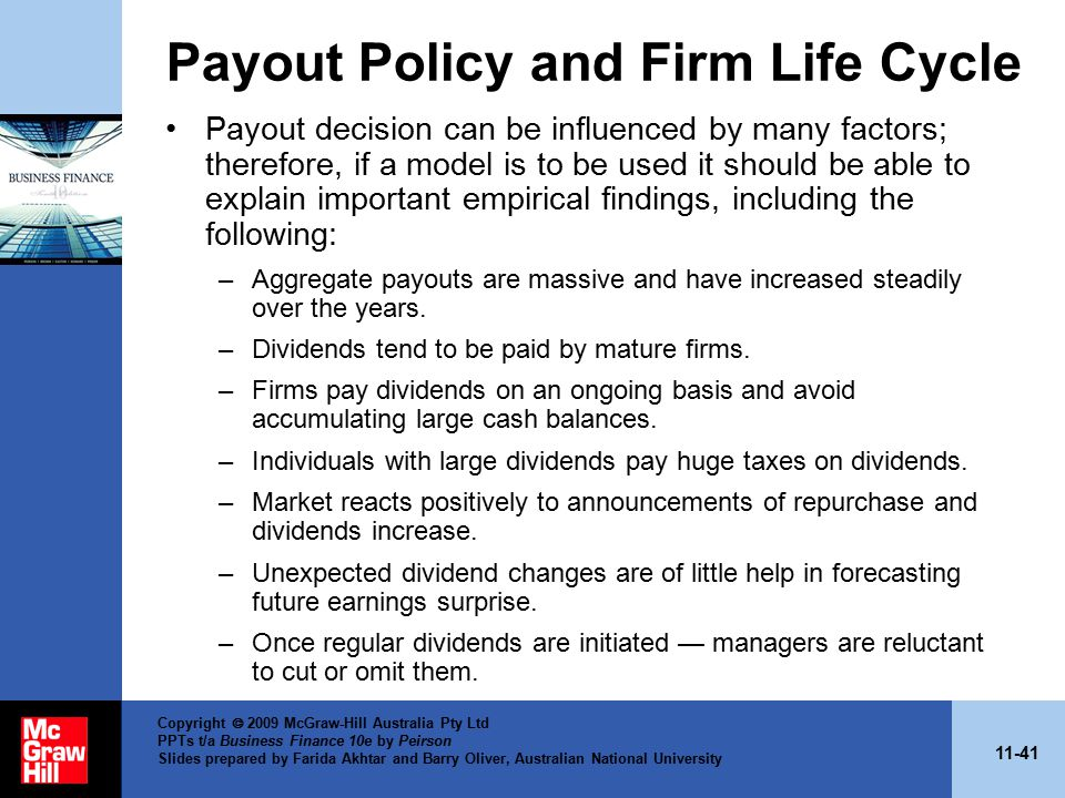 11-41 Copyright  2009 McGraw-Hill Australia Pty Ltd PPTs t/a Business Finance 10e by Peirson Slides prepared by Farida Akhtar and Barry Oliver, Australian National University Payout Policy and Firm Life Cycle Payout decision can be influenced by many factors; therefore, if a model is to be used it should be able to explain important empirical findings, including the following: –Aggregate payouts are massive and have increased steadily over the years.