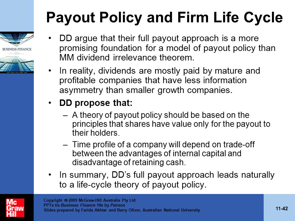 11-42 Copyright  2009 McGraw-Hill Australia Pty Ltd PPTs t/a Business Finance 10e by Peirson Slides prepared by Farida Akhtar and Barry Oliver, Australian National University Payout Policy and Firm Life Cycle DD argue that their full payout approach is a more promising foundation for a model of payout policy than MM dividend irrelevance theorem.