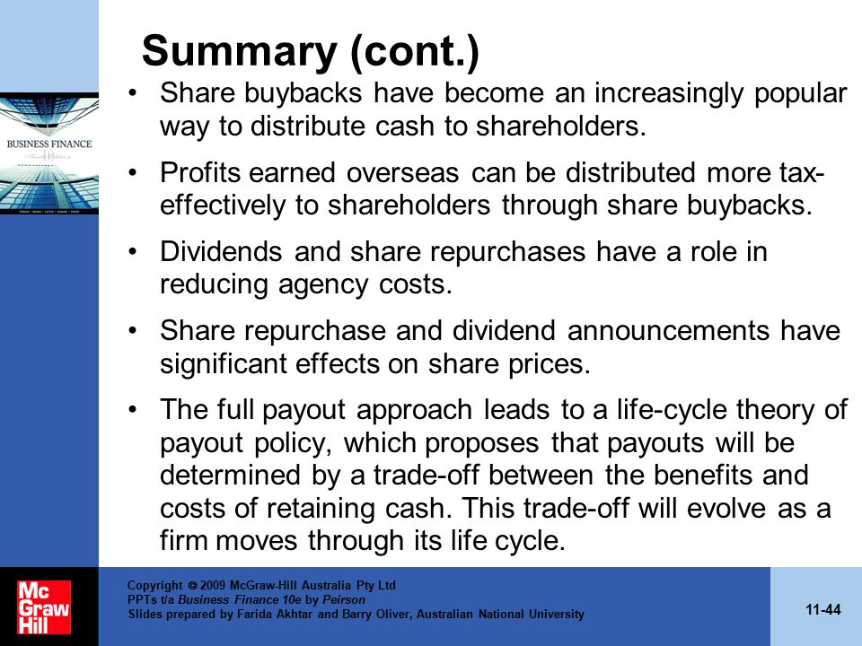 11-44 Copyright  2009 McGraw-Hill Australia Pty Ltd PPTs t/a Business Finance 10e by Peirson Slides prepared by Farida Akhtar and Barry Oliver, Australian National University Summary (cont.) Share buybacks have become an increasingly popular way to distribute cash to shareholders.