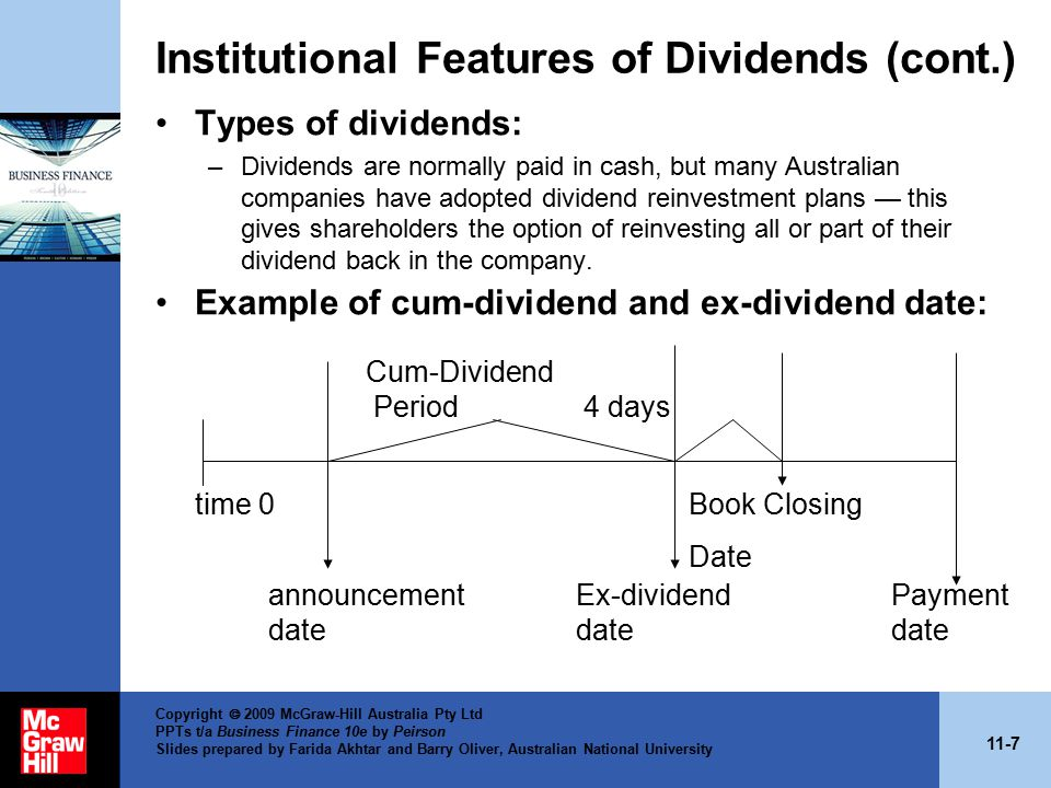 11-8 Copyright  2009 McGraw-Hill Australia Pty Ltd PPTs t/a Business Finance 10e by Peirson Slides prepared by Farida Akhtar and Barry Oliver, Australian National University Institutional Features of Dividends (cont.) Declaration date –Date Board of Directors pass a resolution to pay a dividend.