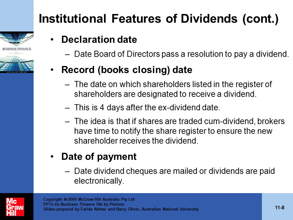 11-8 Copyright  2009 McGraw-Hill Australia Pty Ltd PPTs t/a Business Finance 10e by Peirson Slides prepared by Farida Akhtar and Barry Oliver, Australian National University Institutional Features of Dividends (cont.) Declaration date –Date Board of Directors pass a resolution to pay a dividend.