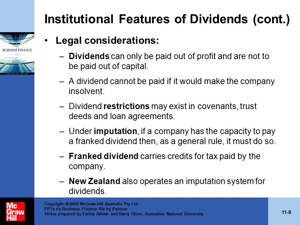 11-9 Copyright  2009 McGraw-Hill Australia Pty Ltd PPTs t/a Business Finance 10e by Peirson Slides prepared by Farida Akhtar and Barry Oliver, Australian National University Institutional Features of Dividends (cont.) Legal considerations: –Dividends can only be paid out of profit and are not to be paid out of capital.