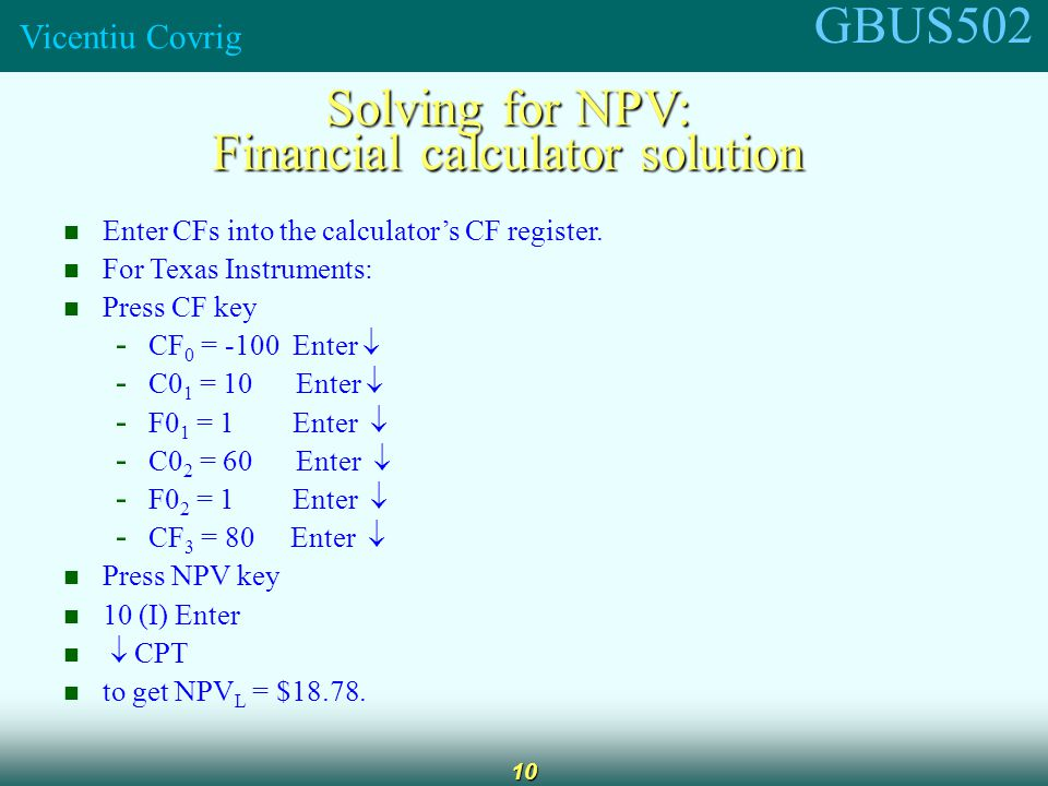 GBUS502 Vicentiu Covrig 11 Internal Rate of Return (IRR) IRR is the discount rate that forces PV of inflows equal to cost, and the NPV = 0: Solving for IRR with a financial calculator: - Enter CFs in CF register.