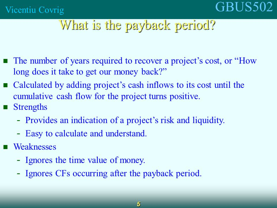 GBUS502 Vicentiu Covrig 6 Calculating payback Payback L = 2 + / = 2.375 years CF t -100 10 60 100 Cumulative -100 -90 0 50 012 3 = 2.4 3080 -30 Project L Payback S = 1 + / = 1.6 years CF t -100 70 100 20 Cumulative -100 0 20 40 012 3 = 1.6 3050 -30 Project S