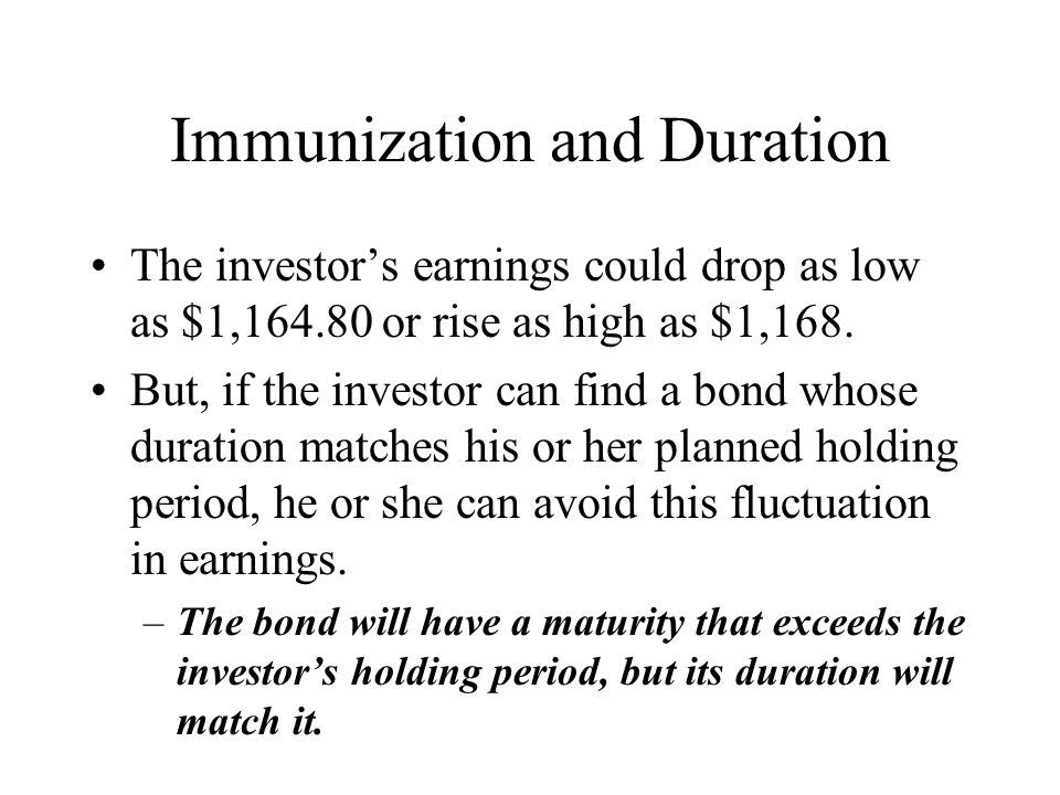 Immunization and Duration The investor's earnings could drop as low as $1,164.80 or rise as high as $1,168. But, if the investor can find a bond whose
