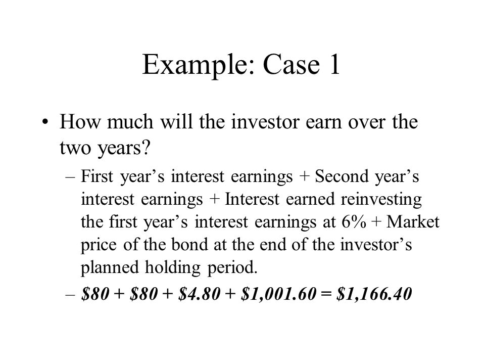 Example: Case 1 How much will the investor earn over the two years? –First year's interest earnings + Second year's interest earnings + Interest earne