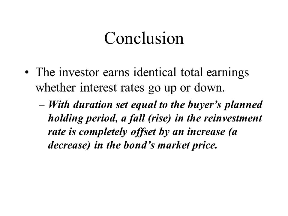 Conclusion The investor earns identical total earnings whether interest rates go up or down. –With duration set equal to the buyer's planned holding p
