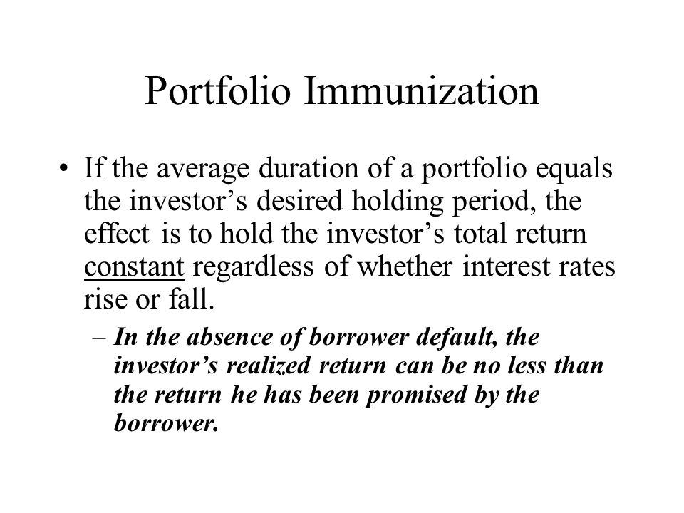 Portfolio Immunization If the average duration of a portfolio equals the investor's desired holding period, the effect is to hold the investor's total