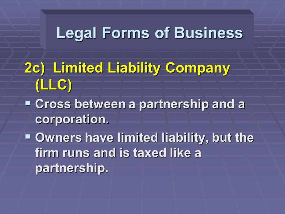 2c) Limited Liability Company (LLC)  Cross between a partnership and a corporation.