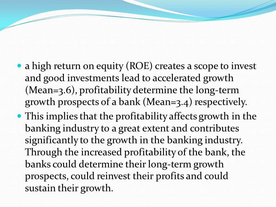 a high return on equity (ROE) creates a scope to invest and good investments lead to accelerated growth (Mean=3.6), profitability determine the long-term growth prospects of a bank (Mean=3.4) respectively.