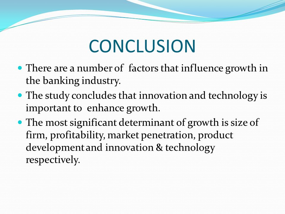 CONCLUSION There are a number of factors that influence growth in the banking industry.