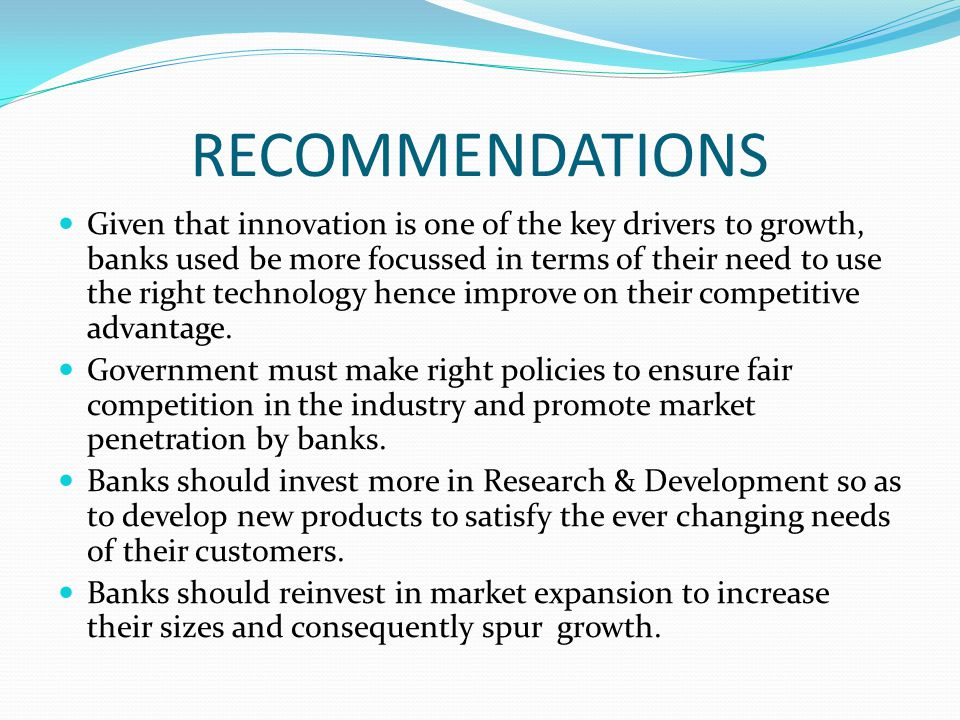 RECOMMENDATIONS Given that innovation is one of the key drivers to growth, banks used be more focussed in terms of their need to use the right technology hence improve on their competitive advantage.