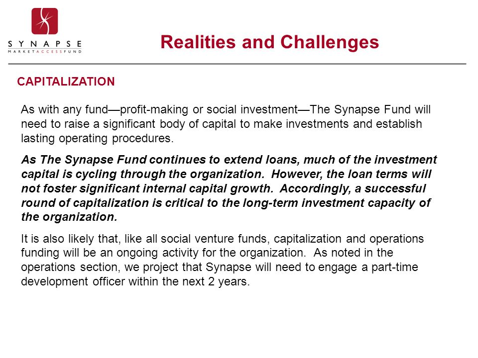 CAPITALIZATION As with any fund—profit-making or social investment—The Synapse Fund will need to raise a significant body of capital to make investmen
