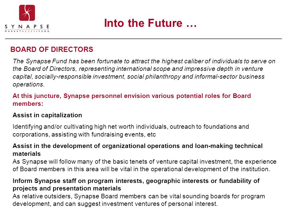 BOARD OF DIRECTORS The Synapse Fund has been fortunate to attract the highest caliber of individuals to serve on the Board of Directors, representing