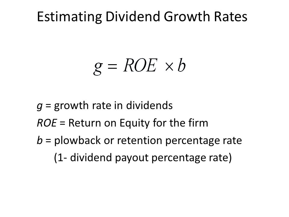 g = growth rate in dividends ROE = Return on Equity for the firm b = plowback or retention percentage rate (1- dividend payout percentage rate) Estima