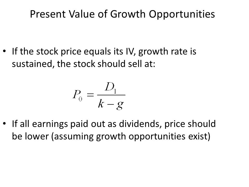 Present Value of Growth Opportunities If the stock price equals its IV, growth rate is sustained, the stock should sell at: If all earnings paid out a