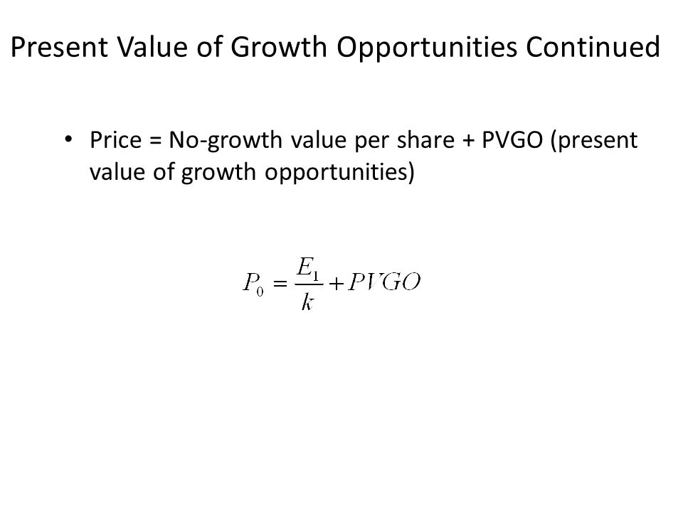 Present Value of Growth Opportunities Continued Price = No-growth value per share + PVGO (present value of growth opportunities)