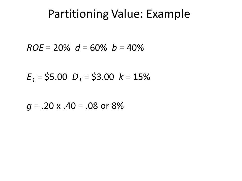 ROE = 20% d = 60% b = 40% E 1 = $5.00 D 1 = $3.00 k = 15% g =.20 x.40 =.08 or 8% Partitioning Value: Example