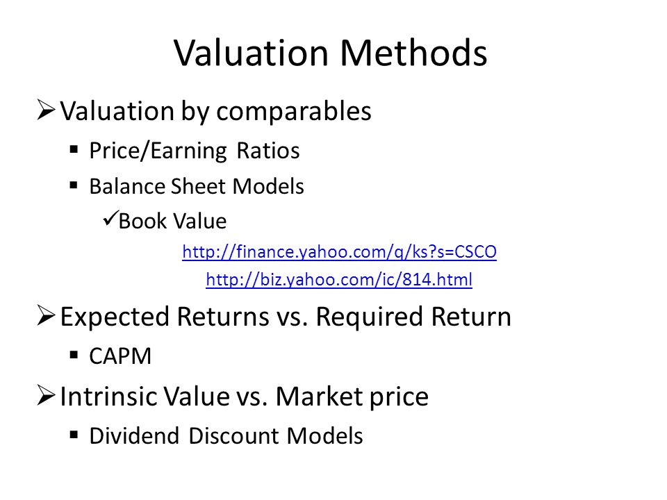 Valuation Methods  Valuation by comparables  Price/Earning Ratios  Balance Sheet Models Book Value http://finance.yahoo.com/q/ks?s=CSCO http://biz.