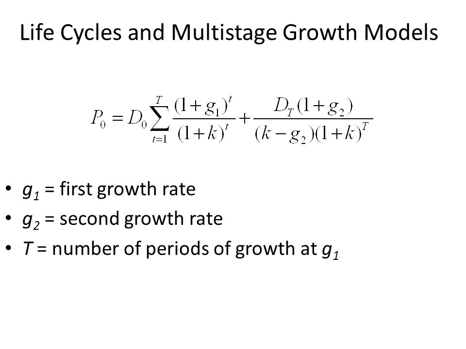 Life Cycles and Multistage Growth Models g 1 = first growth rate g 2 = second growth rate T = number of periods of growth at g 1