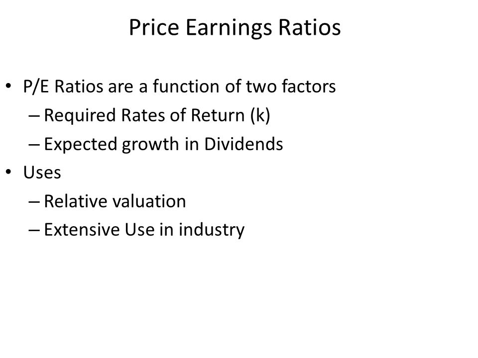 P/E Ratios are a function of two factors – Required Rates of Return (k) – Expected growth in Dividends Uses – Relative valuation – Extensive Use in in