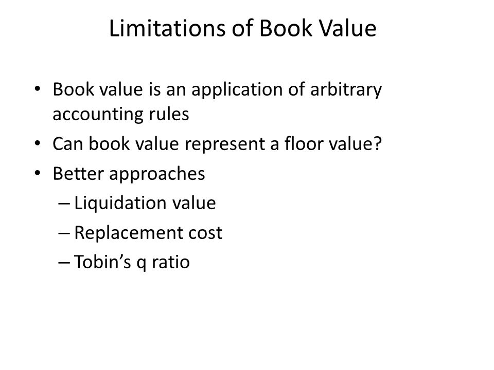 Limitations of Book Value Book value is an application of arbitrary accounting rules Can book value represent a floor value? Better approaches – Liqui