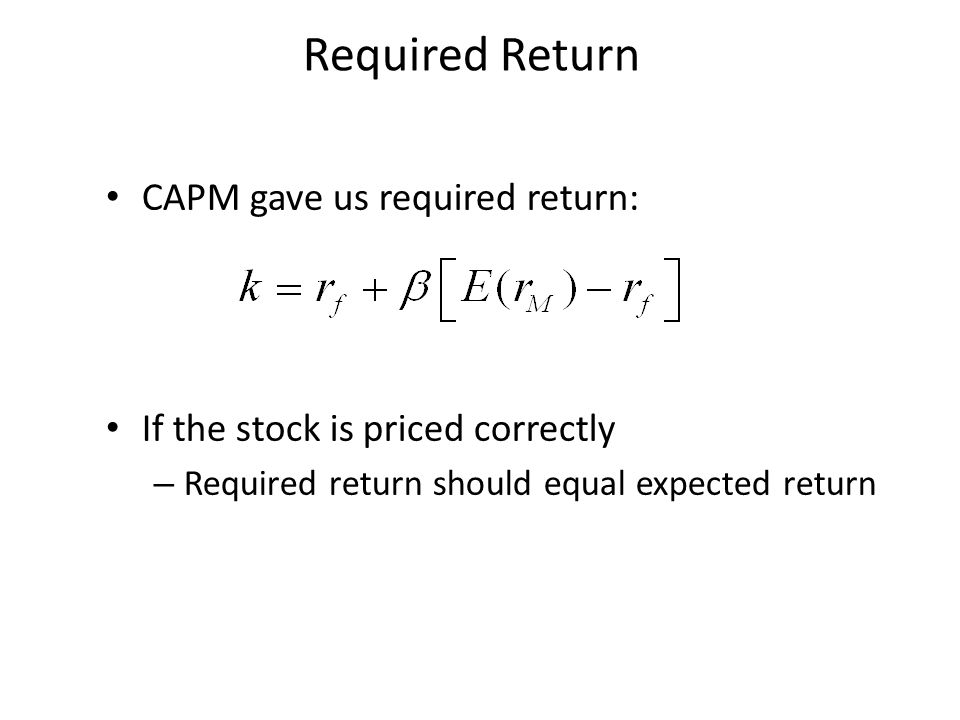 Required Return CAPM gave us required return: If the stock is priced correctly – Required return should equal expected return