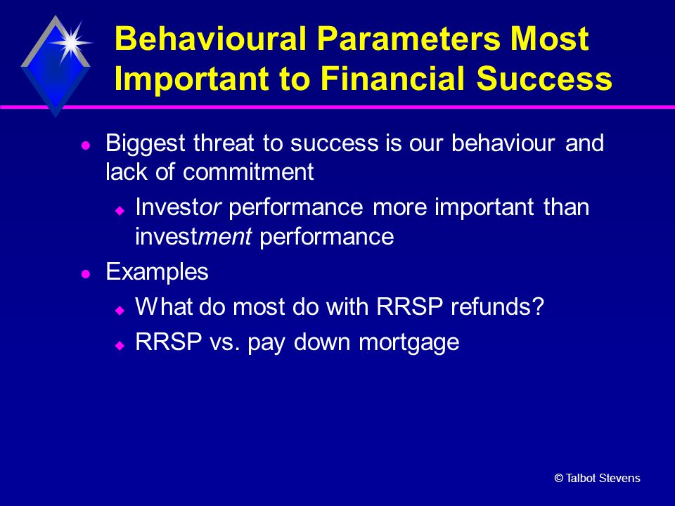 © Talbot Stevens Behavioural Parameters Most Important to Financial Success Biggest threat to success is our behaviour and lack of commitment  Invest