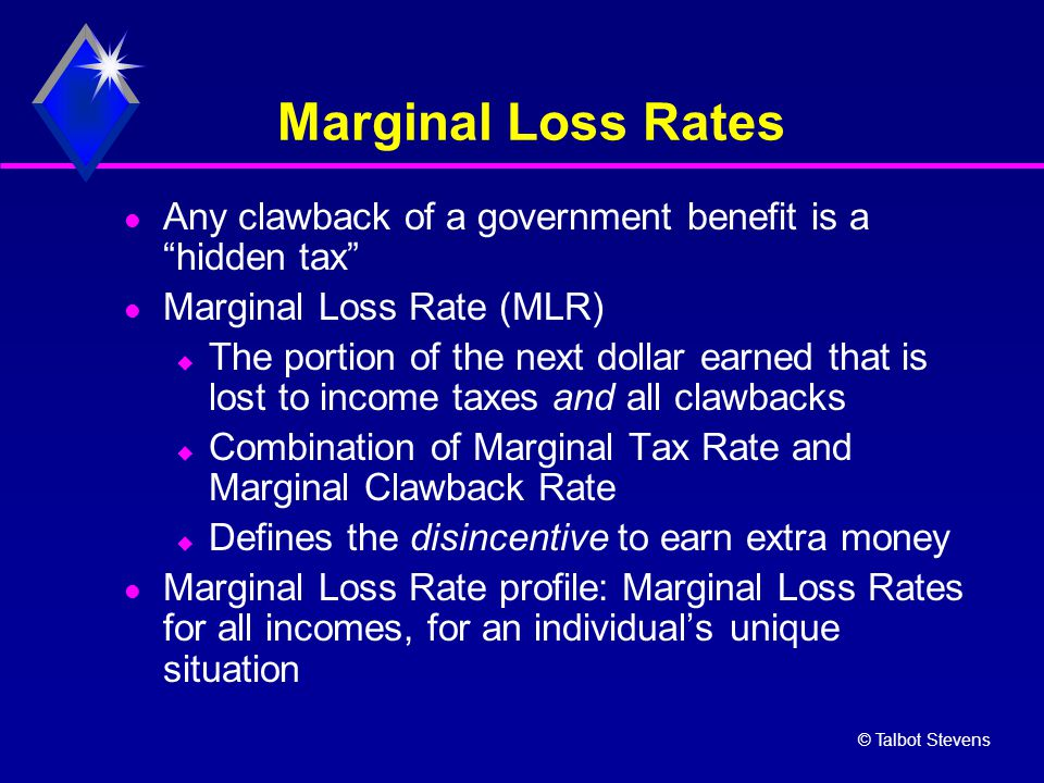 "© Talbot Stevens Marginal Loss Rates Any clawback of a government benefit is a ""hidden tax"" Marginal Loss Rate (MLR)  The portion of the next dollar"