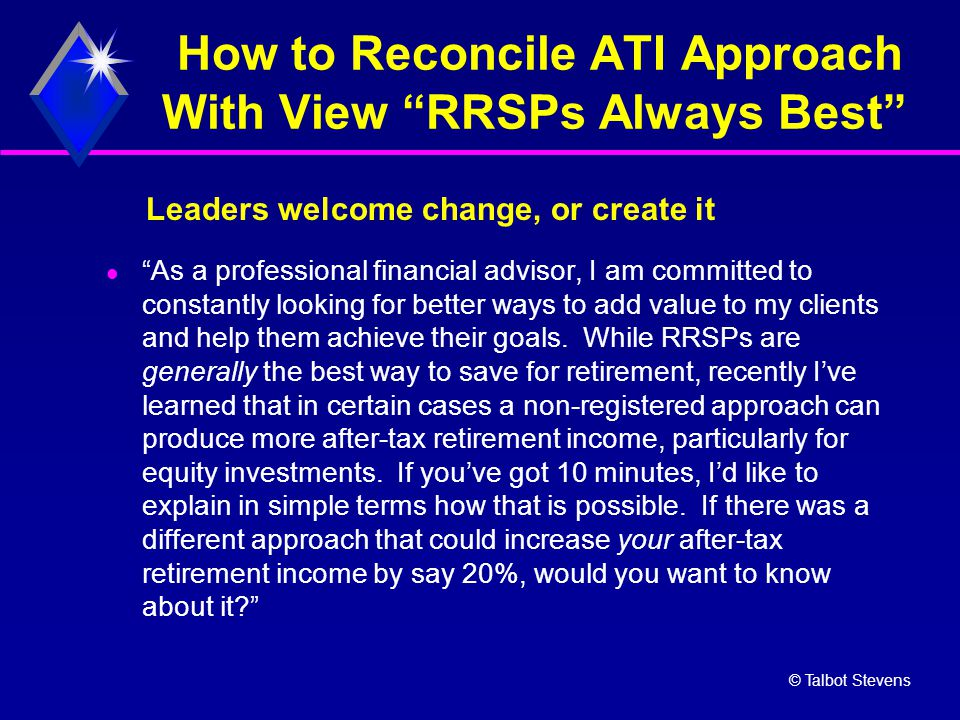 "© Talbot Stevens How to Reconcile ATI Approach With View ""RRSPs Always Best"" ""As a professional financial advisor, I am committed to constantly lookin"