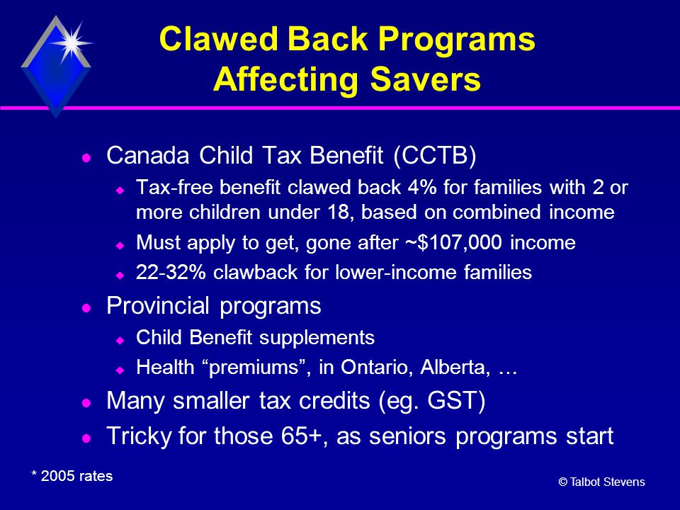 © Talbot Stevens Clawed Back Programs Affecting Savers Canada Child Tax Benefit (CCTB)  Tax-free benefit clawed back 4% for families with 2 or more c
