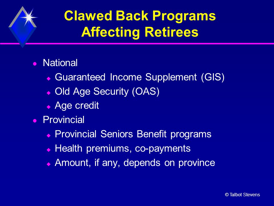 © Talbot Stevens Clawed Back Programs Affecting Retirees National  Guaranteed Income Supplement (GIS)  Old Age Security (OAS)  Age credit Provincial  Provincial Seniors Benefit programs  Health premiums, co-payments  Amount, if any, depends on province