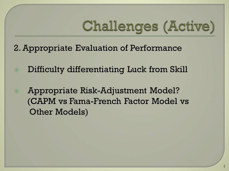2. Appropriate Evaluation of Performance  Difficulty differentiating Luck from Skill  Appropriate Risk-Adjustment Model? (CAPM vs Fama-French Factor
