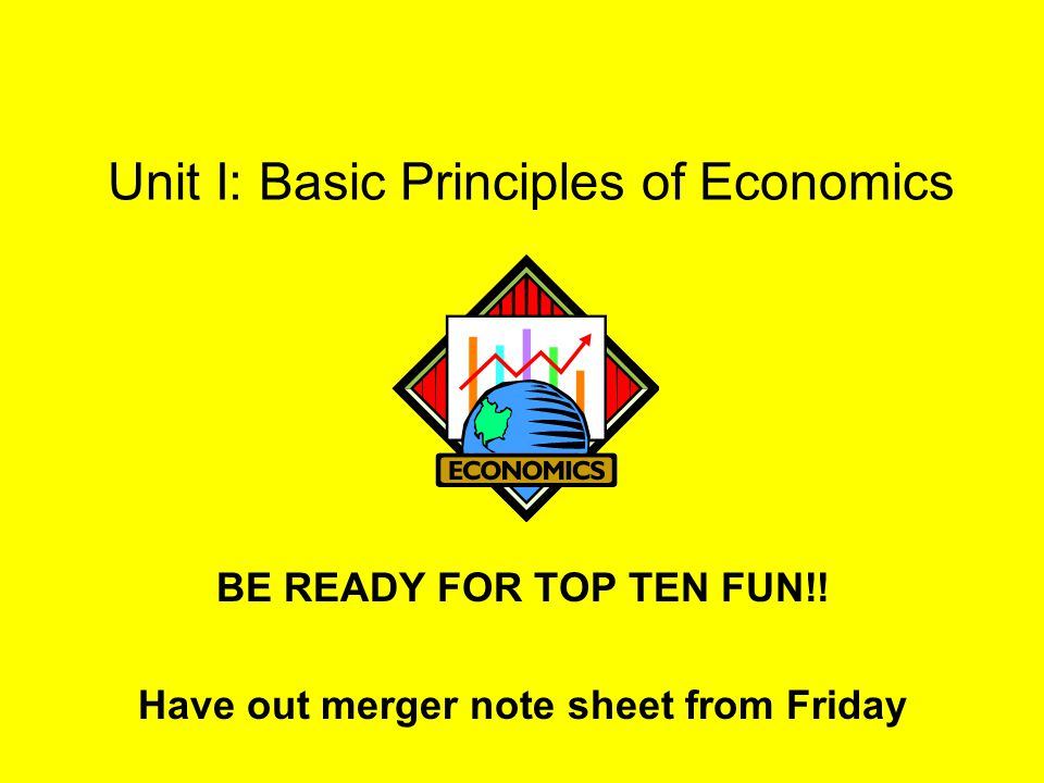 Unit I: Basic Principles of Economics BE READY FOR TOP TEN FUN!! Have out merger note sheet from Friday