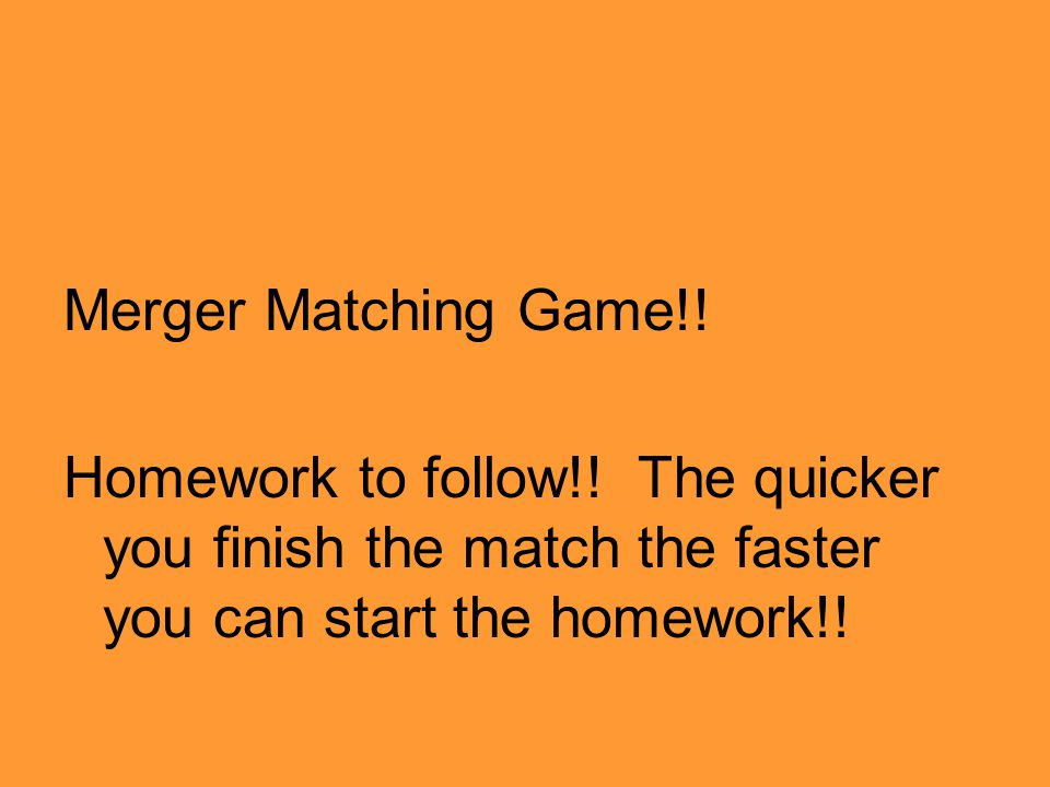 Merger Matching Game!! Homework to follow!! The quicker you finish the match the faster you can start the homework!!