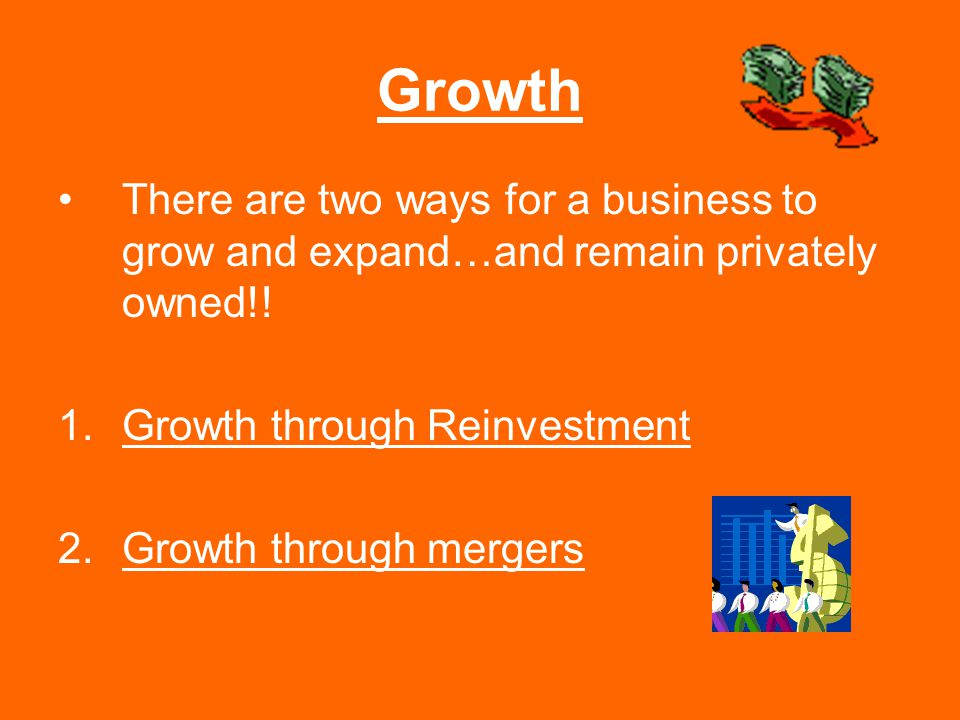 Growth There are two ways for a business to grow and expand…and remain privately owned!! 1.Growth through Reinvestment 2.Growth through mergers