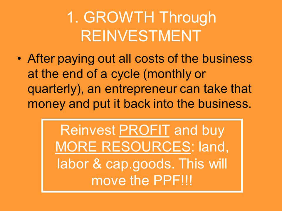 1. GROWTH Through REINVESTMENT After paying out all costs of the business at the end of a cycle (monthly or quarterly), an entrepreneur can take that