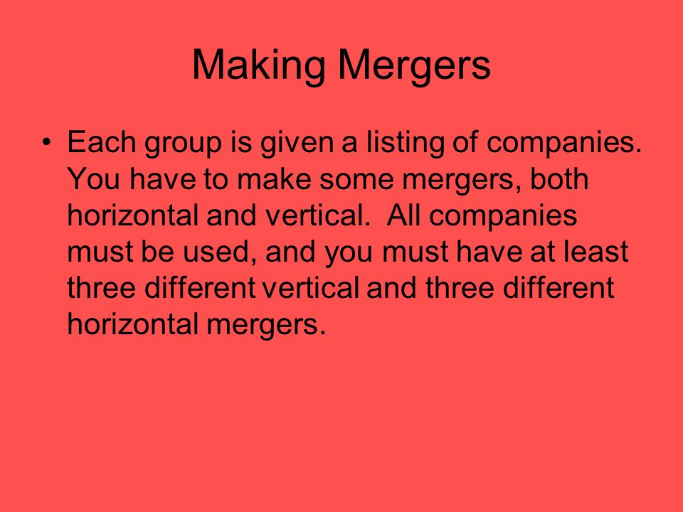 Making Mergers Each group is given a listing of companies. You have to make some mergers, both horizontal and vertical. All companies must be used, an