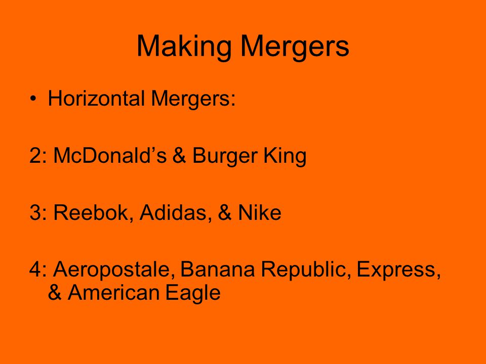 Making Mergers Horizontal Mergers: 2: McDonald's & Burger King 3: Reebok, Adidas, & Nike 4: Aeropostale, Banana Republic, Express, & American Eagle