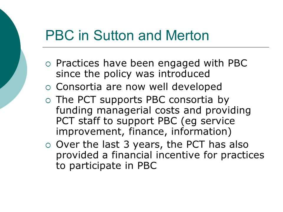 PBC in Sutton and Merton  Practices have been engaged with PBC since the policy was introduced  Consortia are now well developed  The PCT supports PBC consortia by funding managerial costs and providing PCT staff to support PBC (eg service improvement, finance, information)  Over the last 3 years, the PCT has also provided a financial incentive for practices to participate in PBC