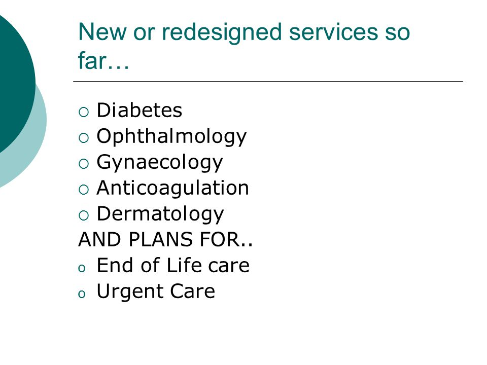New or redesigned services so far…  Diabetes  Ophthalmology  Gynaecology  Anticoagulation  Dermatology AND PLANS FOR..