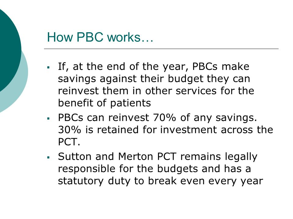 How PBC works…  If, at the end of the year, PBCs make savings against their budget they can reinvest them in other services for the benefit of patients  PBCs can reinvest 70% of any savings.